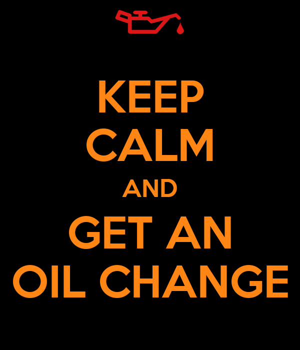 KEEP CALM AND GET AN OIL CHANGE