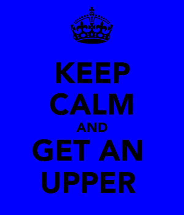 KEEP CALM AND GET AN  UPPER
