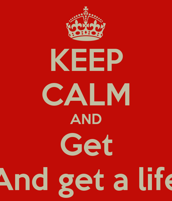 KEEP CALM AND Get And get a life