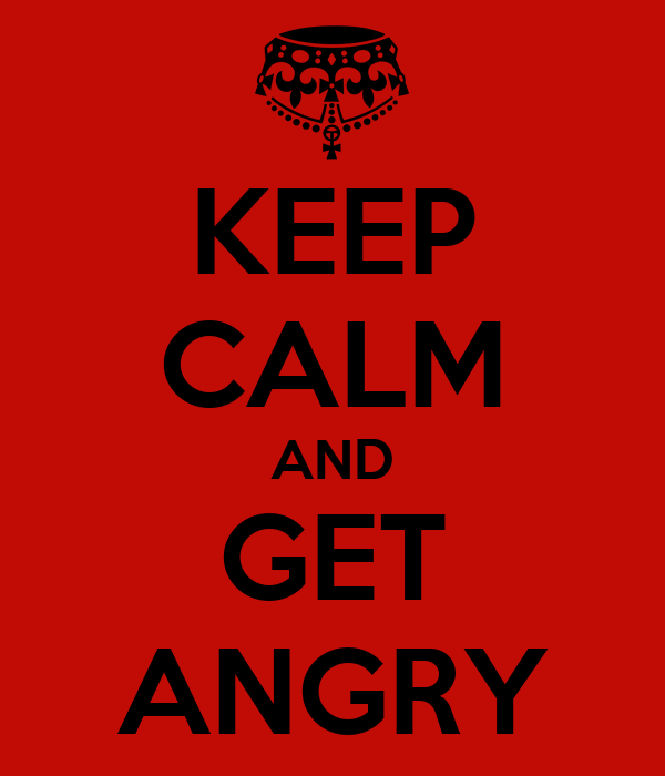 KEEP CALM AND GET ANGRY