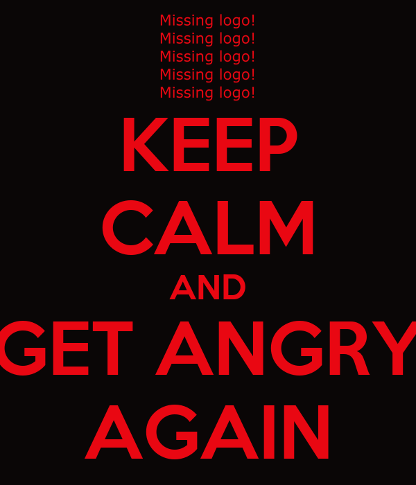 KEEP CALM AND GET ANGRY AGAIN