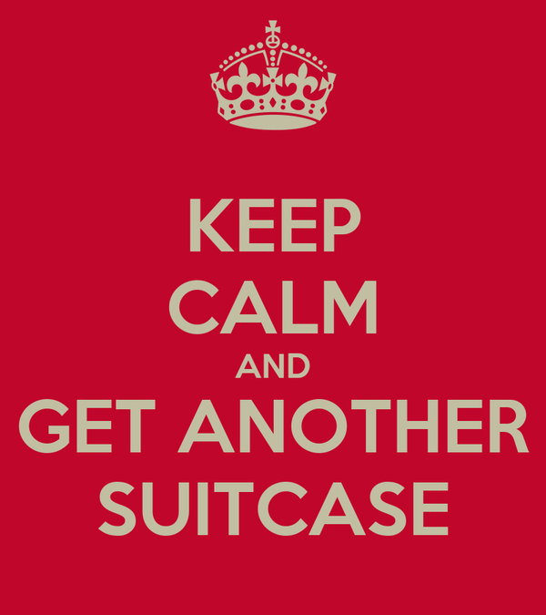 KEEP CALM AND GET ANOTHER SUITCASE