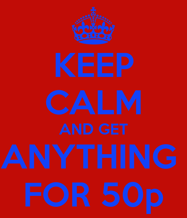 KEEP CALM AND GET ANYTHING  FOR 50p