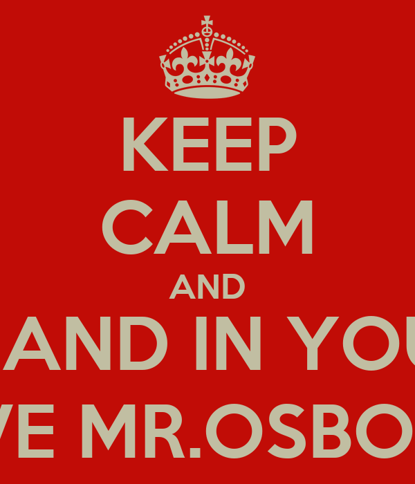KEEP CALM AND GET ANYTHİNG YOU WANT IN YOUR LİFE AND IN YOUR CLASS,IT IS A VOCABULARY WOORDD LOVE MR.OSBORNE