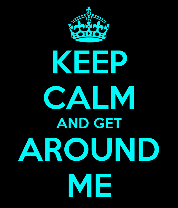 KEEP CALM AND GET AROUND ME