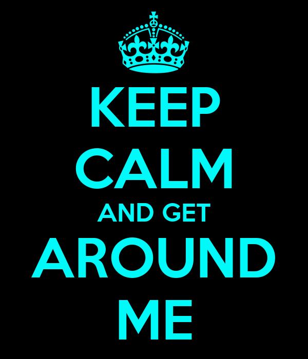 KEEP CALM AND GET AROUND ME