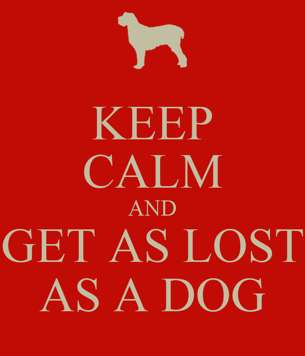 KEEP CALM AND GET AS LOST AS A DOG