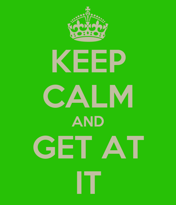 KEEP CALM AND GET AT IT