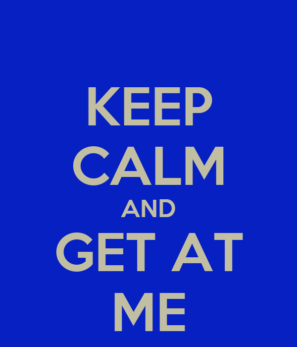 KEEP CALM AND GET AT ME