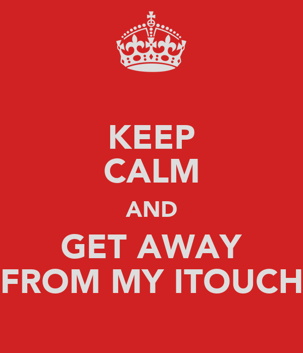 KEEP CALM AND GET AWAY FROM MY ITOUCH
