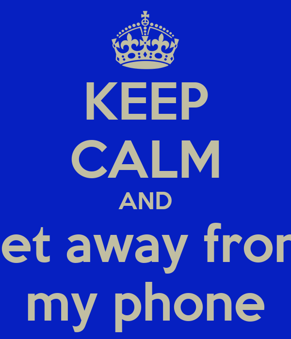 KEEP CALM AND get away from my phone