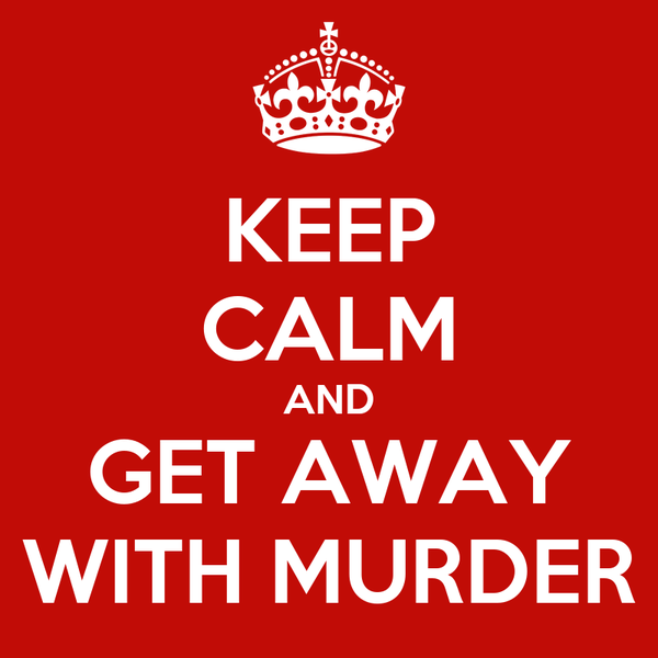 KEEP CALM AND GET AWAY WITH MURDER