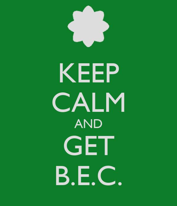 KEEP CALM AND GET B.E.C.