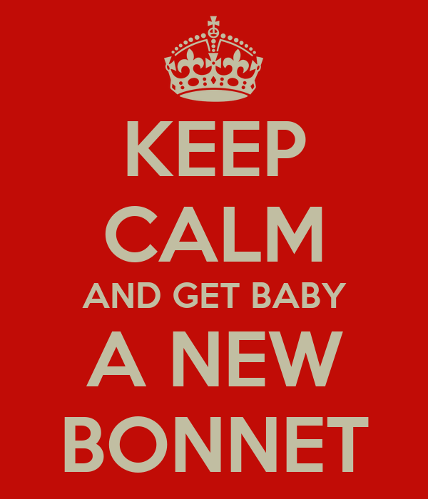 KEEP CALM AND GET BABY A NEW BONNET