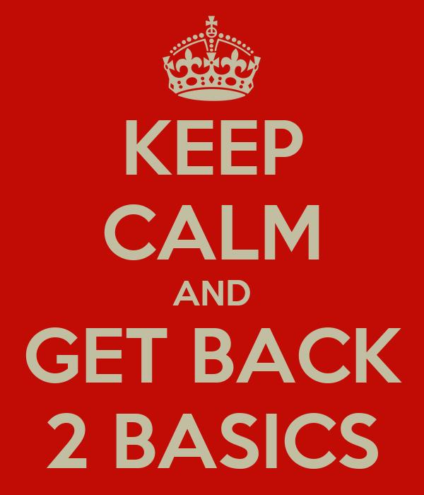 KEEP CALM AND GET BACK 2 BASICS