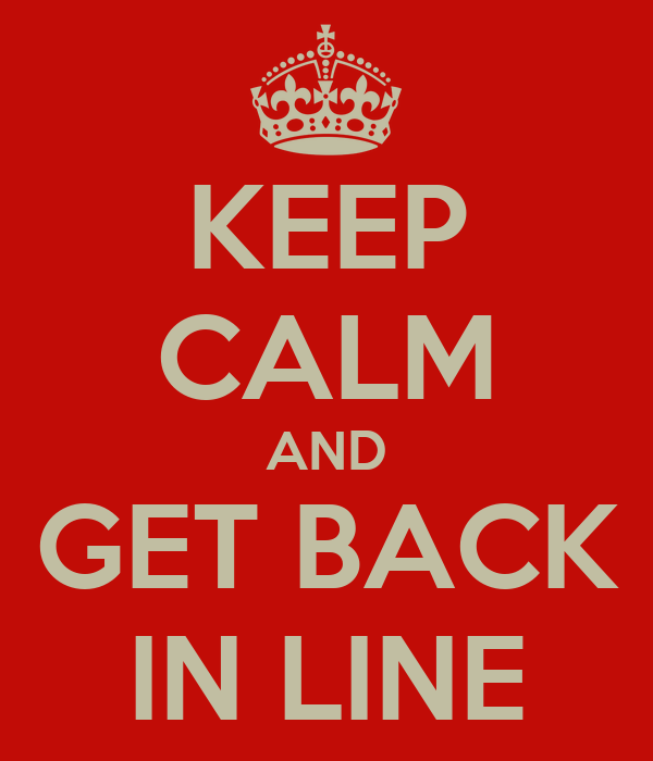 KEEP CALM AND GET BACK IN LINE