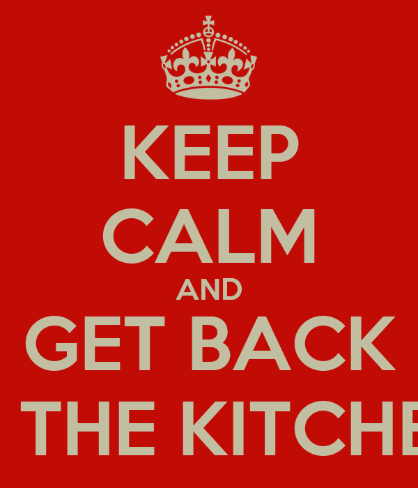 KEEP CALM AND GET BACK IN THE KITCHEN