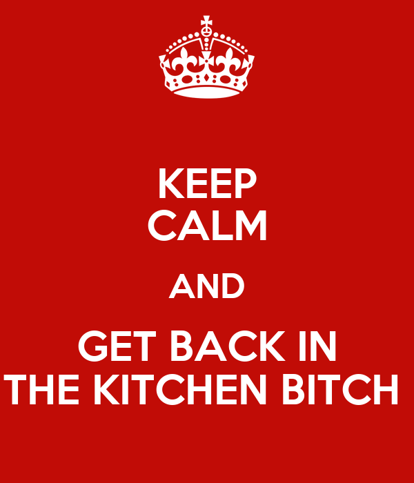 KEEP CALM AND GET BACK IN THE KITCHEN BITCH