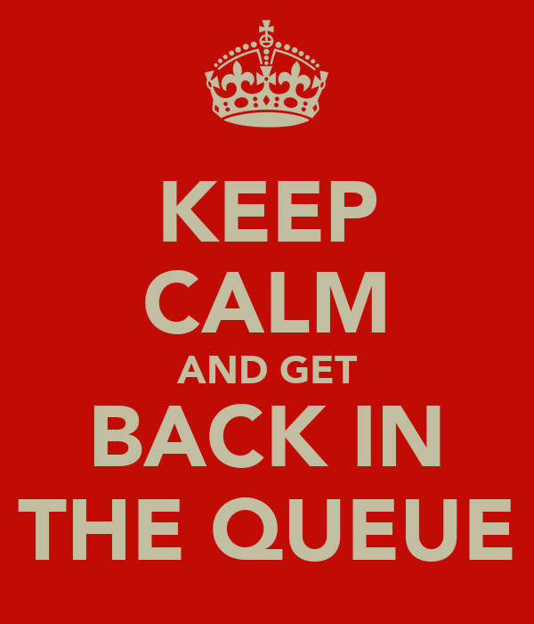 KEEP CALM AND GET BACK IN THE QUEUE