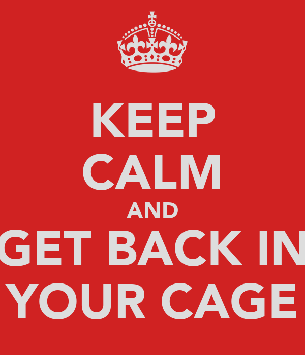 KEEP CALM AND GET BACK IN YOUR CAGE