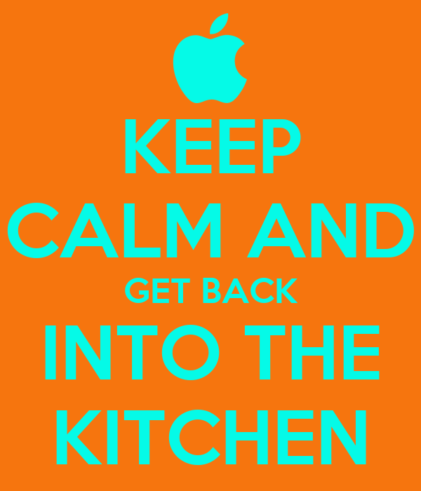 KEEP CALM AND GET BACK INTO THE KITCHEN