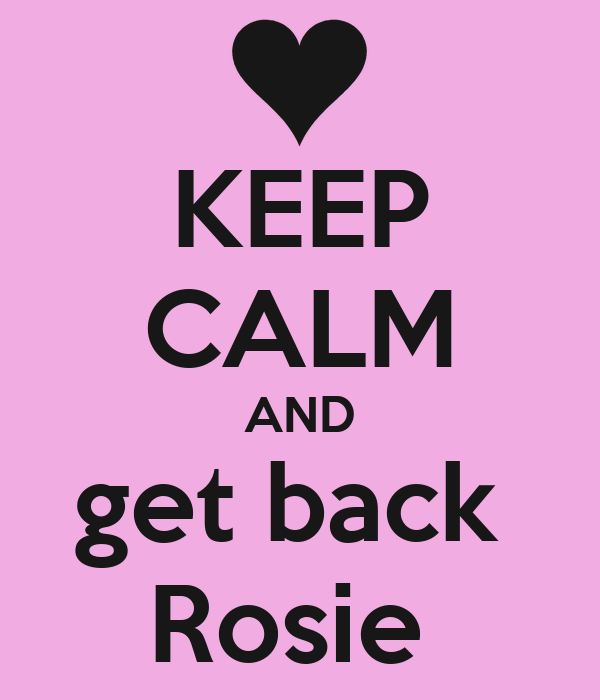 KEEP CALM AND get back  Rosie
