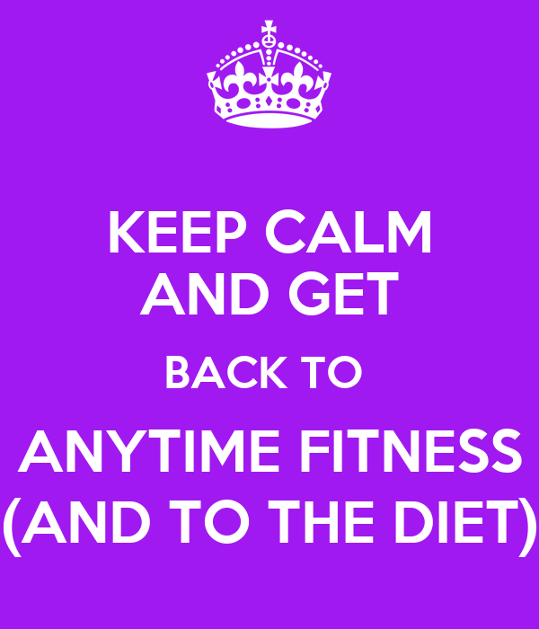 KEEP CALM AND GET BACK TO  ANYTIME FITNESS (AND TO THE DIET)