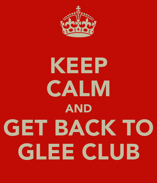 KEEP CALM AND GET BACK TO GLEE CLUB