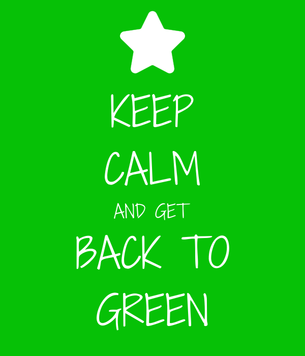 KEEP CALM AND GET BACK TO GREEN