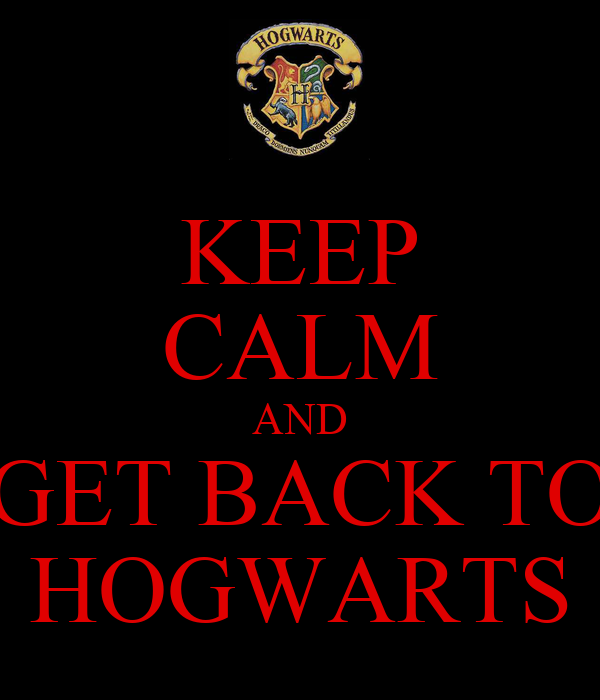 KEEP CALM AND GET BACK TO HOGWARTS