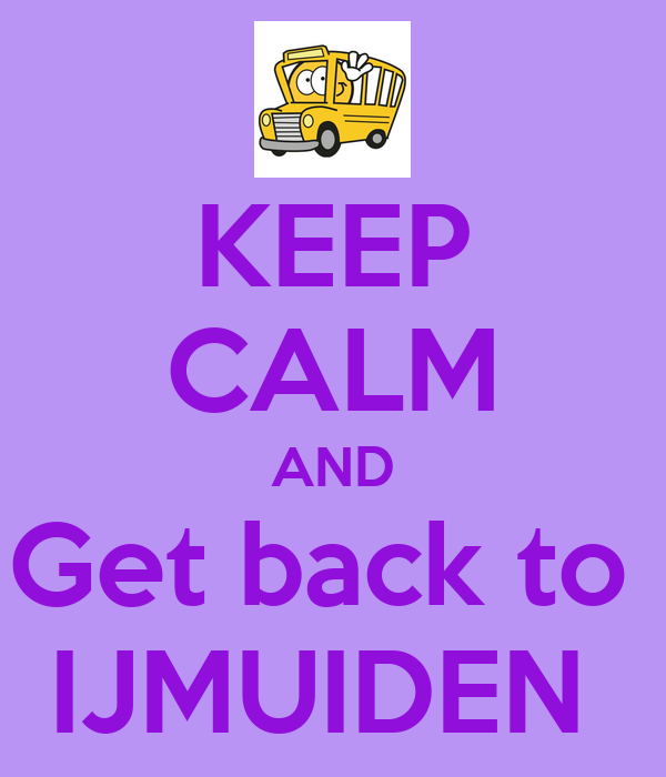 KEEP CALM AND Get back to  IJMUIDEN