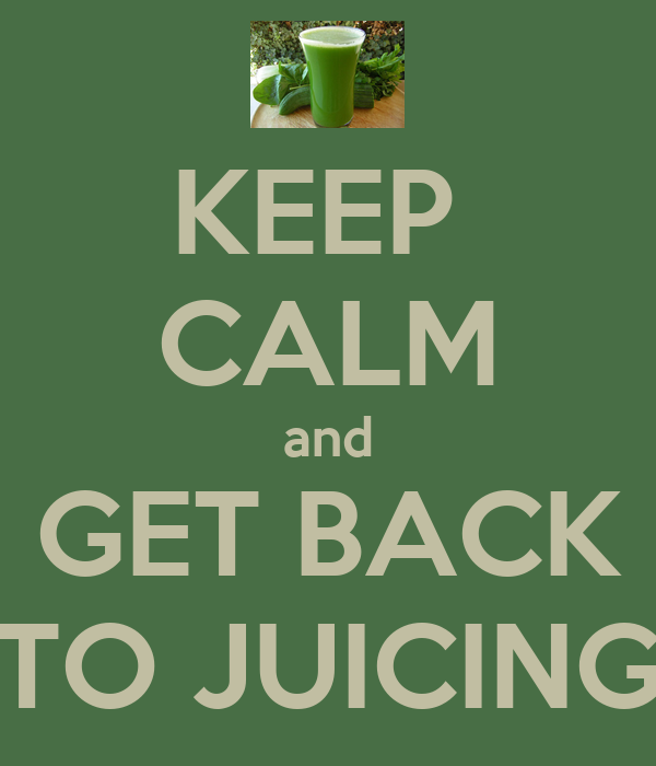 KEEP  CALM and GET BACK TO JUICING