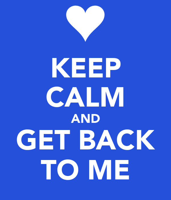 KEEP CALM AND GET BACK TO ME