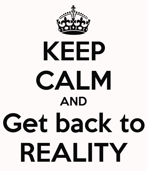 KEEP CALM AND Get back to REALITY