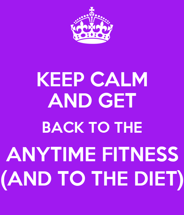 KEEP CALM AND GET BACK TO THE ANYTIME FITNESS (AND TO THE DIET)