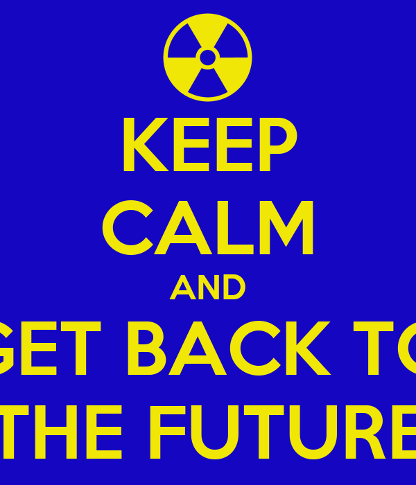KEEP CALM AND GET BACK TO THE FUTURE