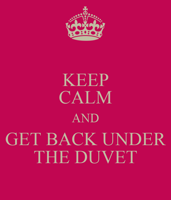 KEEP CALM AND GET BACK UNDER THE DUVET