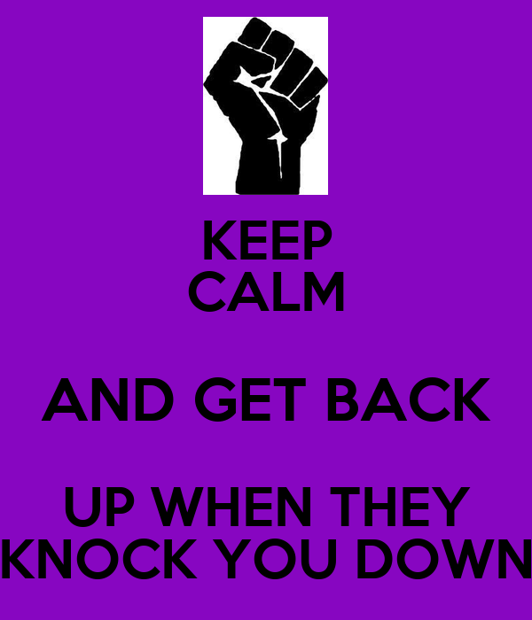 KEEP CALM AND GET BACK UP WHEN THEY KNOCK YOU DOWN