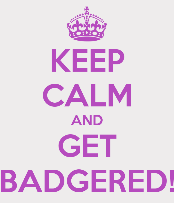 KEEP CALM AND GET BADGERED!