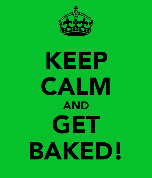 KEEP CALM AND GET BAKED!