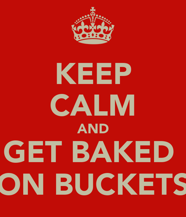 KEEP CALM AND GET BAKED  ON BUCKETS