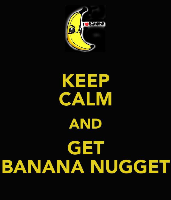 KEEP CALM AND GET BANANA NUGGET