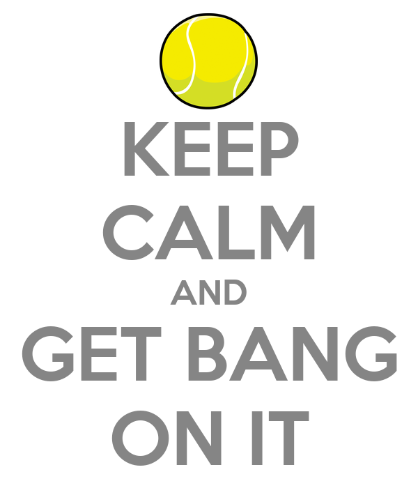 KEEP CALM AND GET BANG ON IT
