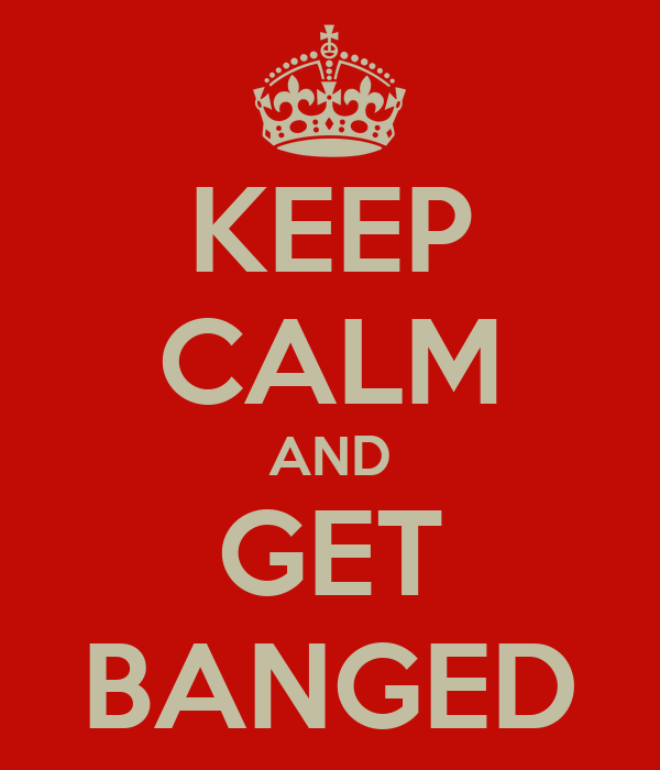 KEEP CALM AND GET BANGED