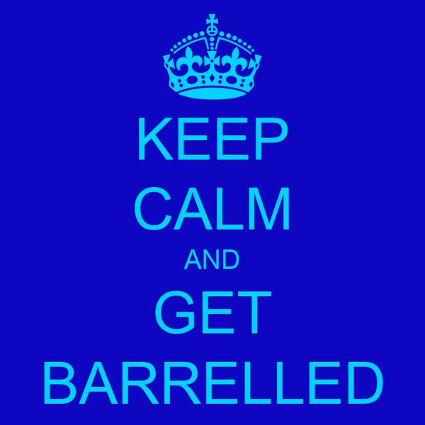 KEEP CALM AND GET BARRELLED