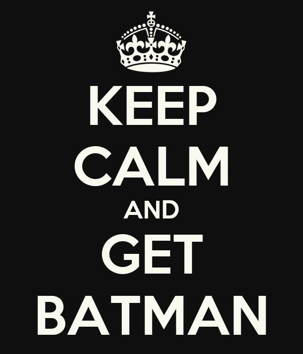 KEEP CALM AND GET BATMAN