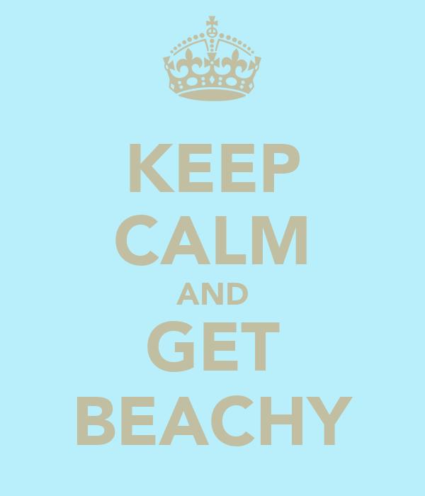 KEEP CALM AND GET BEACHY