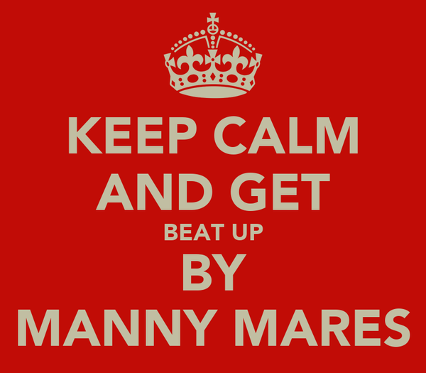 KEEP CALM AND GET BEAT UP BY MANNY MARES