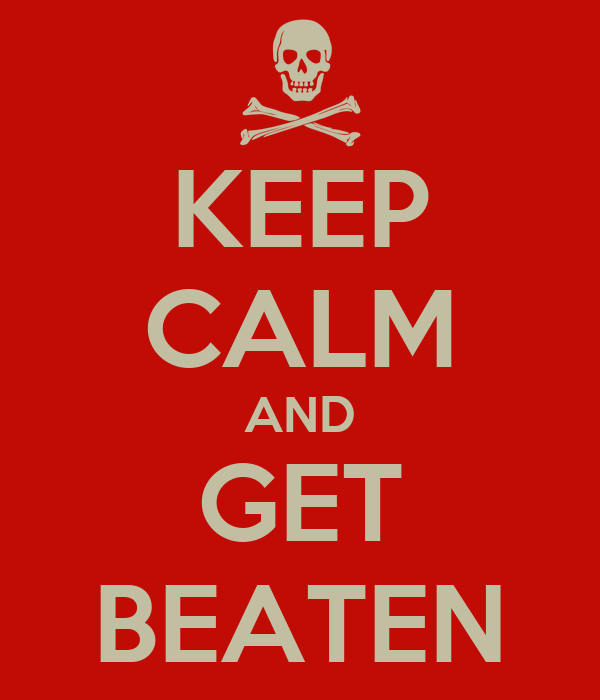 KEEP CALM AND GET BEATEN