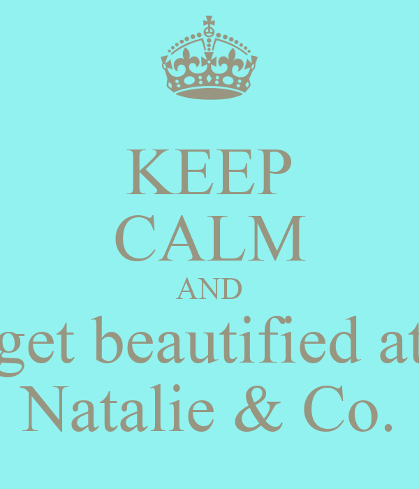 KEEP CALM AND get beautified at Natalie & Co.